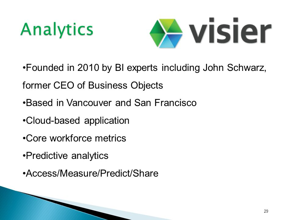 29 Founded in 2010 by BI experts including John Schwarz, former CEO of Business Objects Based in Vancouver and San Francisco Cloud-based application C