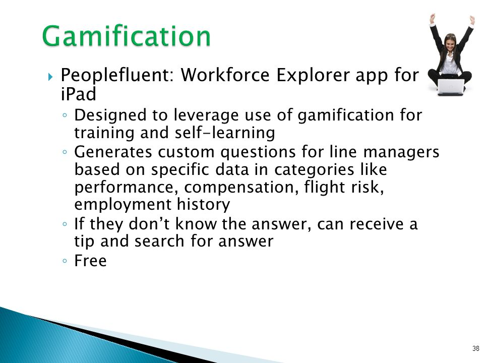  Peoplefluent: Workforce Explorer app for iPad ◦ Designed to leverage use of gamification for training and self-learning ◦ Generates custom questions