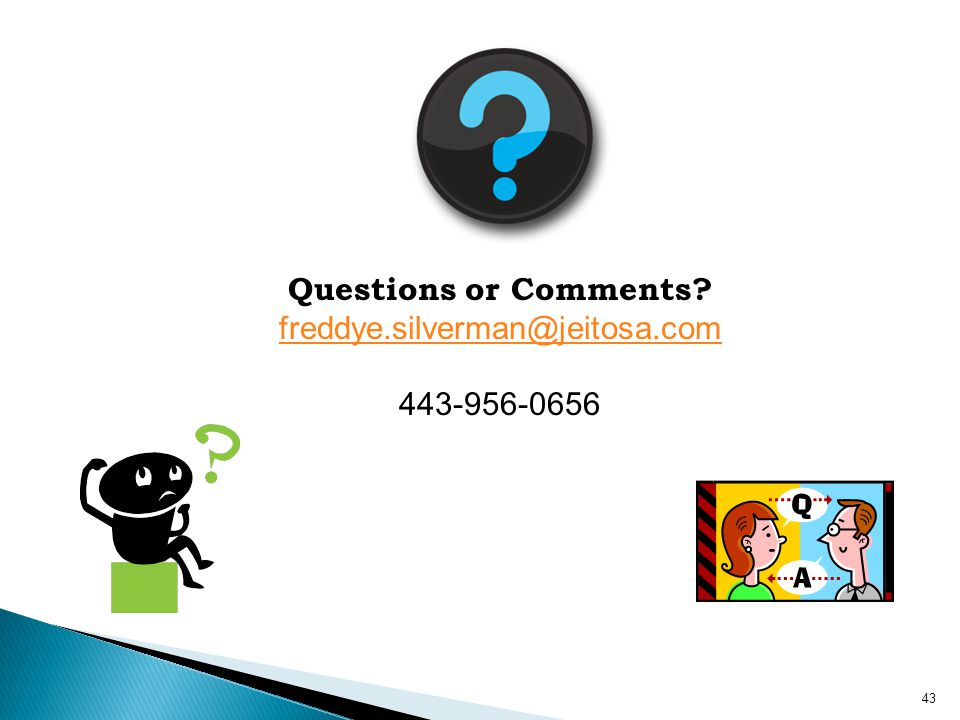 Questions or Comments? freddye.silverman@jeitosa.com 443-956-0656 43