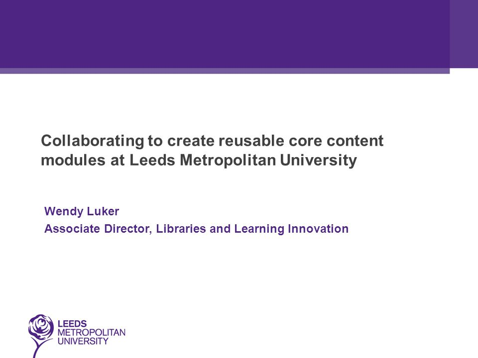 Collaborating to create reusable core content modules at Leeds Metropolitan University Wendy Luker Associate Director, Libraries and Learning Innovation