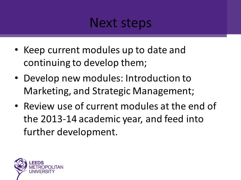 Next steps Keep current modules up to date and continuing to develop them; Develop new modules: Introduction to Marketing, and Strategic Management; Review use of current modules at the end of the 2013-14 academic year, and feed into further development.