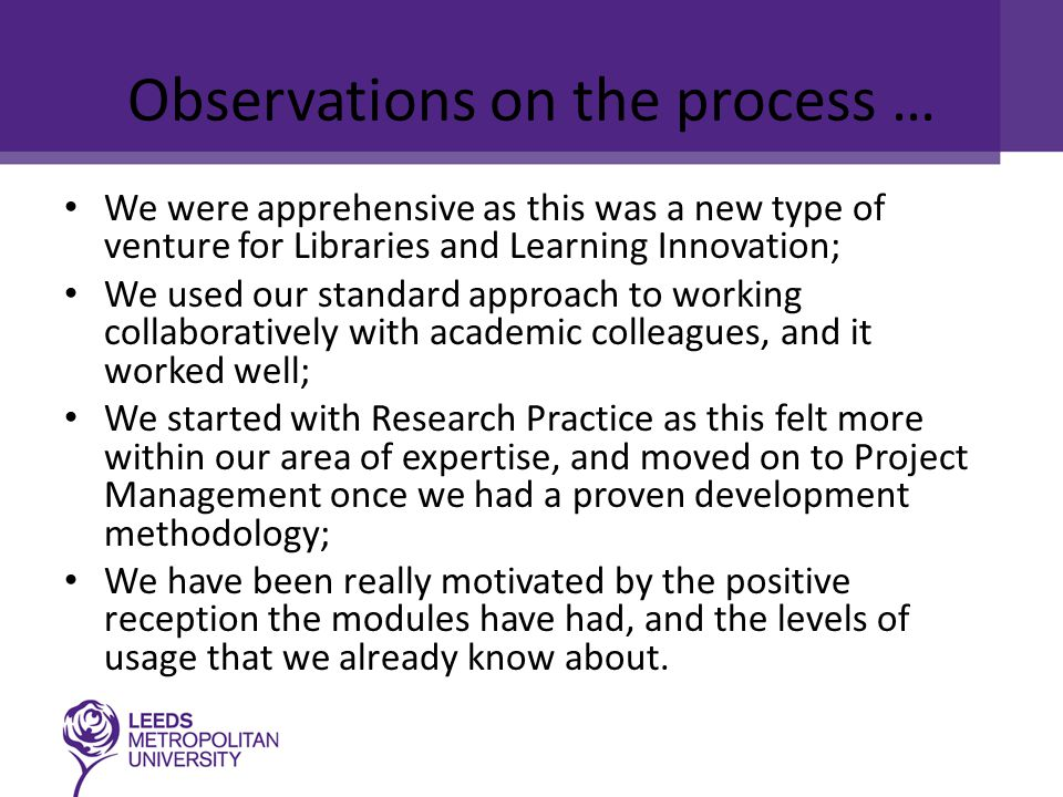 Observations on the process … We were apprehensive as this was a new type of venture for Libraries and Learning Innovation; We used our standard approach to working collaboratively with academic colleagues, and it worked well; We started with Research Practice as this felt more within our area of expertise, and moved on to Project Management once we had a proven development methodology; We have been really motivated by the positive reception the modules have had, and the levels of usage that we already know about.