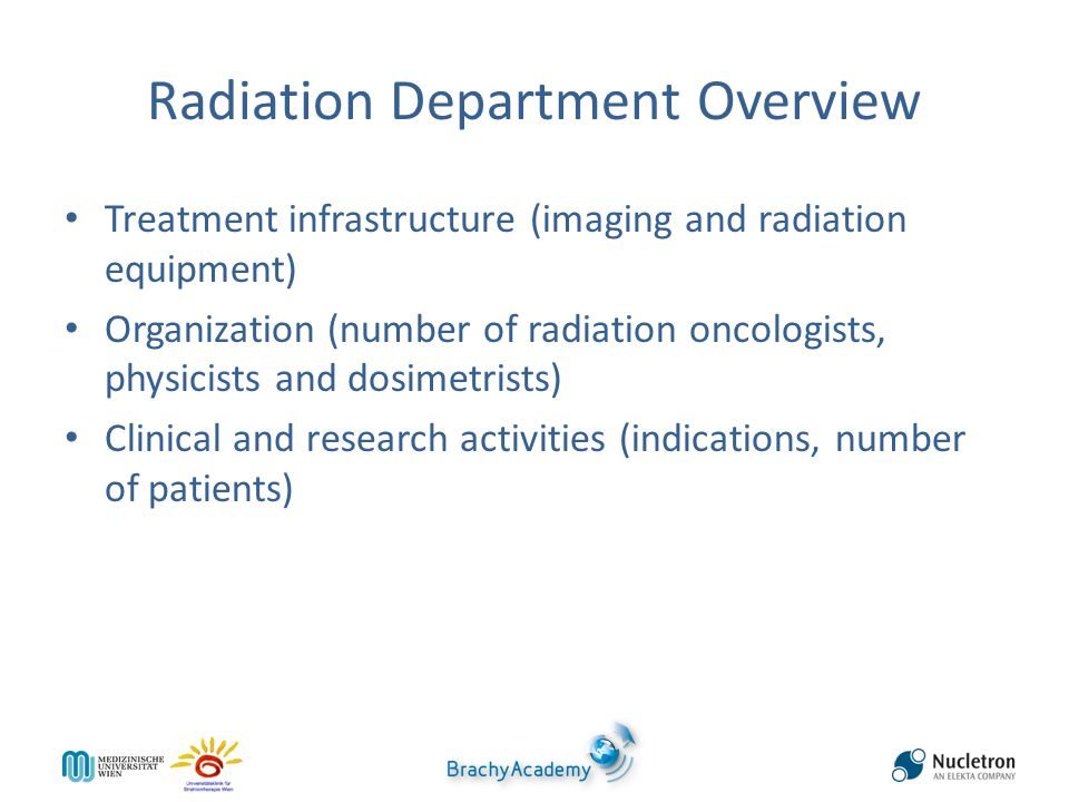 Radiation Department Overview Treatment infrastructure (imaging and radiation equipment) Organization (number of radiation oncologists, physicists and dosimetrists) Clinical and research activities (indications, number of patients)
