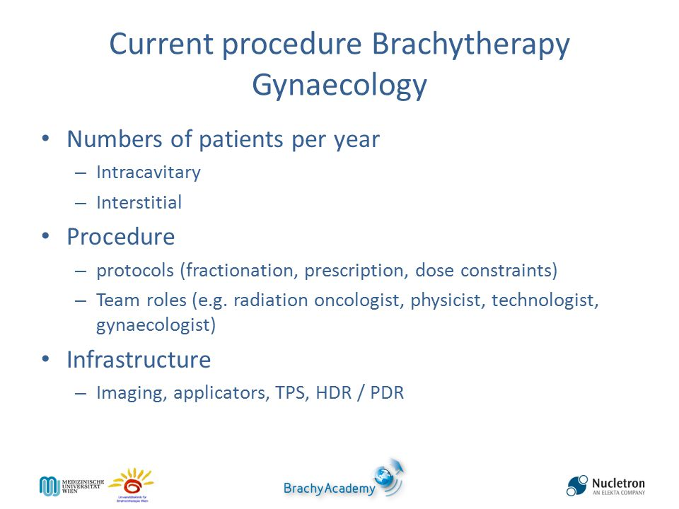 Current procedure Brachytherapy Gynaecology Numbers of patients per year – Intracavitary – Interstitial Procedure – protocols (fractionation, prescription, dose constraints) – Team roles (e.g.
