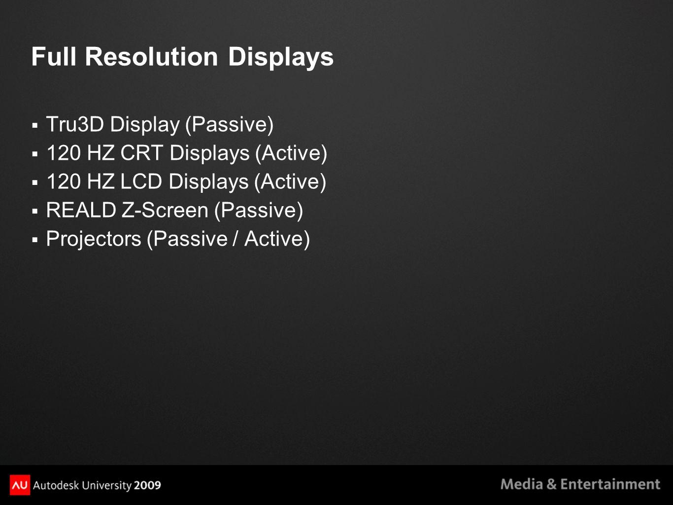 Full Resolution Displays  Tru3D Display (Passive)  120 HZ CRT Displays (Active)  120 HZ LCD Displays (Active)  REALD Z-Screen (Passive)  Projectors (Passive / Active)