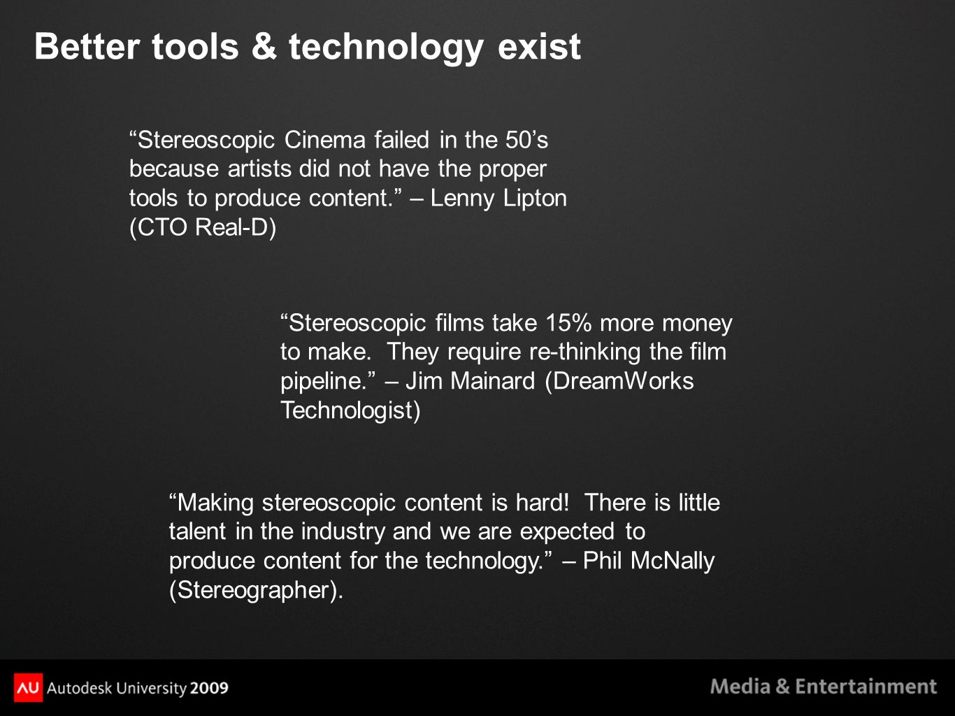Better tools & technology exist Stereoscopic Cinema failed in the 50's because artists did not have the proper tools to produce content. – Lenny Lipton (CTO Real-D) Stereoscopic films take 15% more money to make.