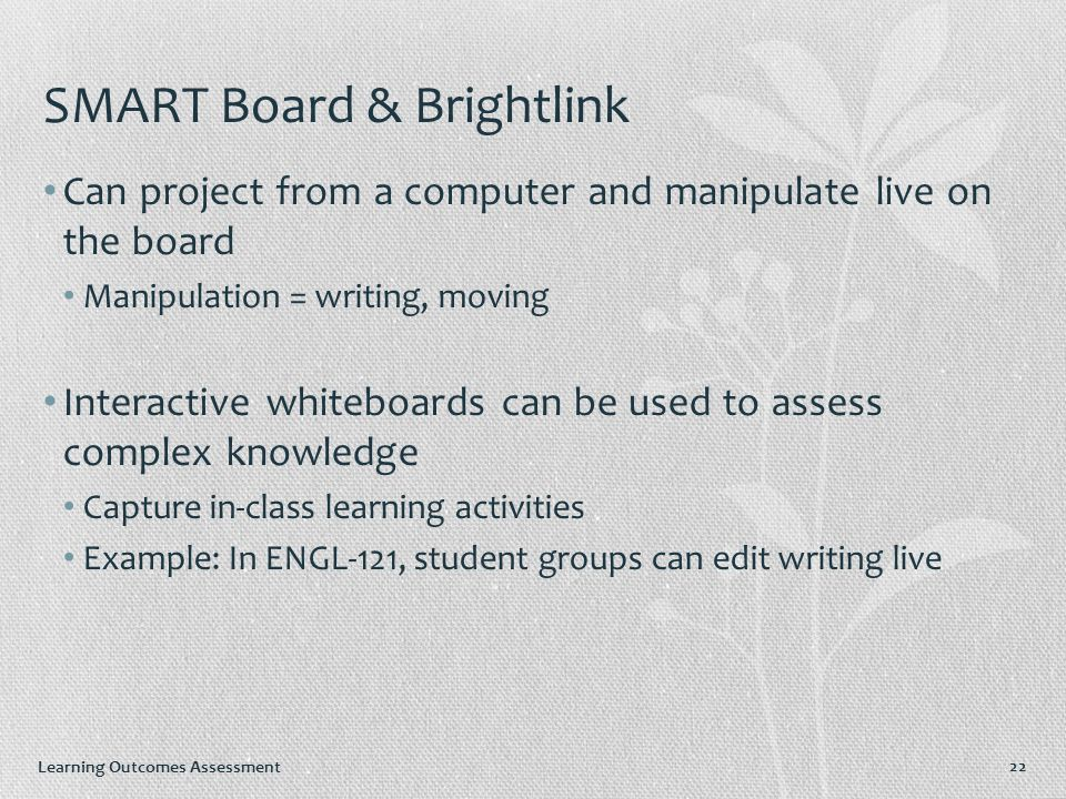 Learning Outcomes Assessment SMART Board & Brightlink Can project from a computer and manipulate live on the board Manipulation = writing, moving Interactive whiteboards can be used to assess complex knowledge Capture in-class learning activities Example: In ENGL-121, student groups can edit writing live 22