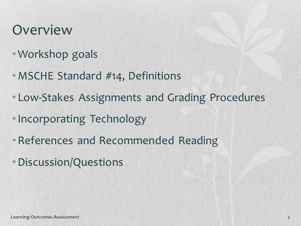 Learning Outcomes Assessment 3 Overview Workshop goals MSCHE Standard #14, Definitions Low-Stakes Assignments and Grading Procedures Incorporating Technology References and Recommended Reading Discussion/Questions
