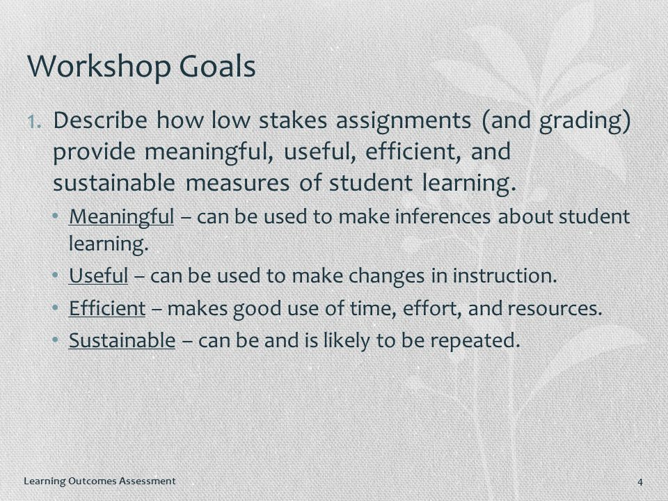 Learning Outcomes Assessment Workshop Goals 1.Describe how low stakes assignments (and grading) provide meaningful, useful, efficient, and sustainable measures of student learning.