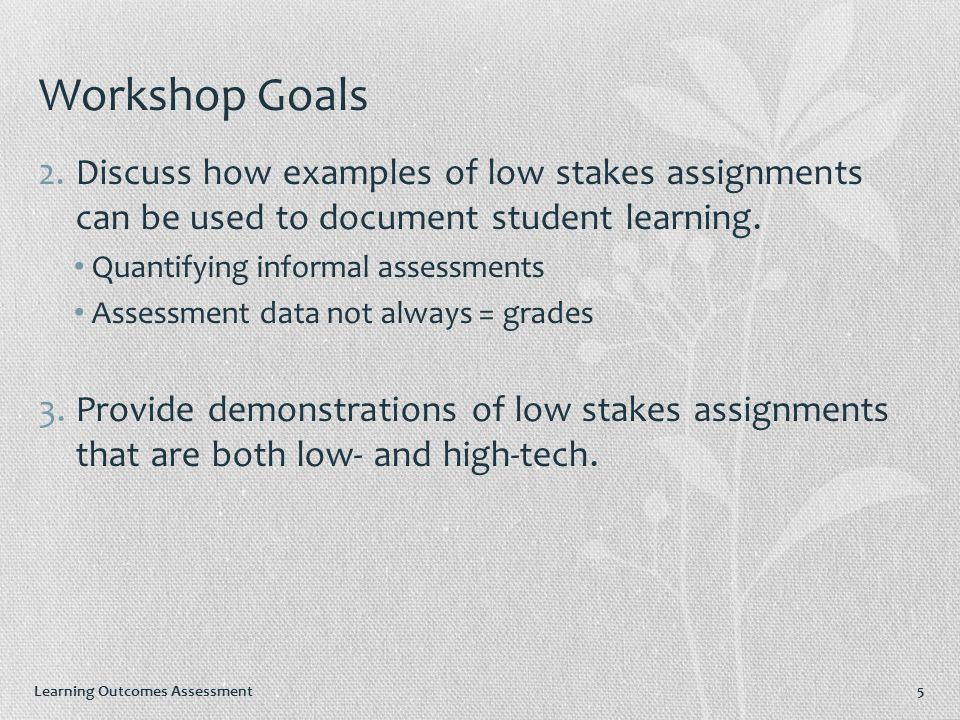 Learning Outcomes Assessment 5 Workshop Goals 2.Discuss how examples of low stakes assignments can be used to document student learning.