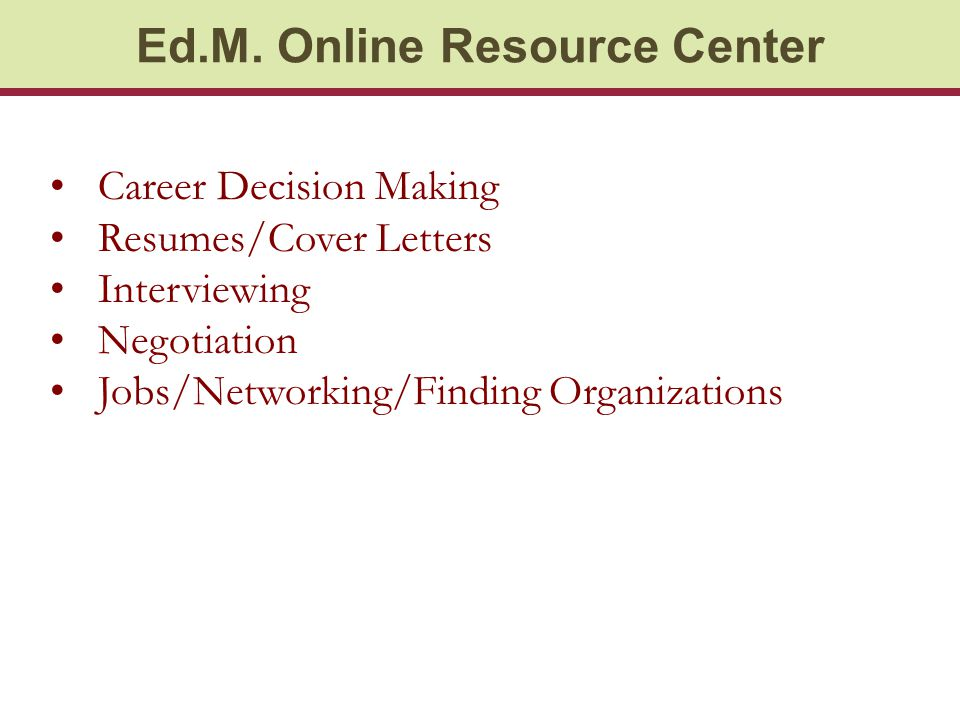 Ed.M. Online Resource Center Career Decision Making Resumes/Cover Letters Interviewing Negotiation Jobs/Networking/Finding Organizations