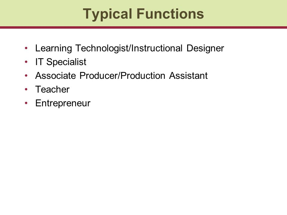 Typical Functions Learning Technologist/Instructional Designer IT Specialist Associate Producer/Production Assistant Teacher Entrepreneur