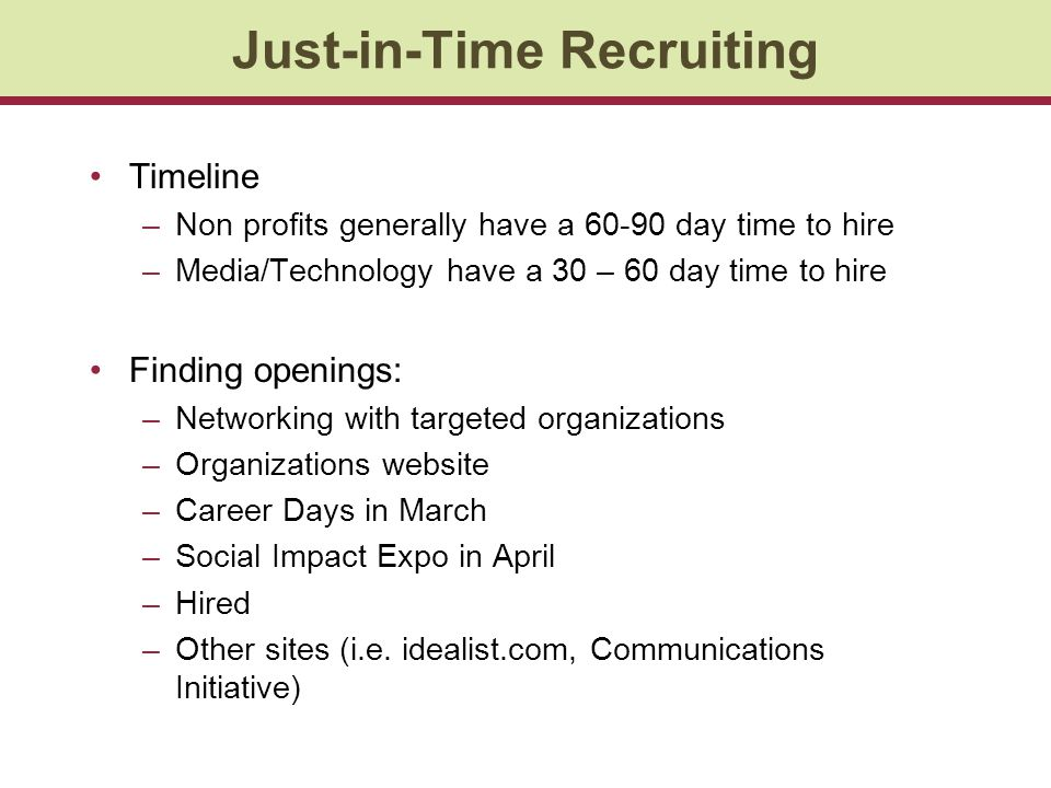 Just-in-Time Recruiting Timeline –Non profits generally have a 60-90 day time to hire –Media/Technology have a 30 – 60 day time to hire Finding openings: –Networking with targeted organizations –Organizations website –Career Days in March –Social Impact Expo in April –Hired –Other sites (i.e.