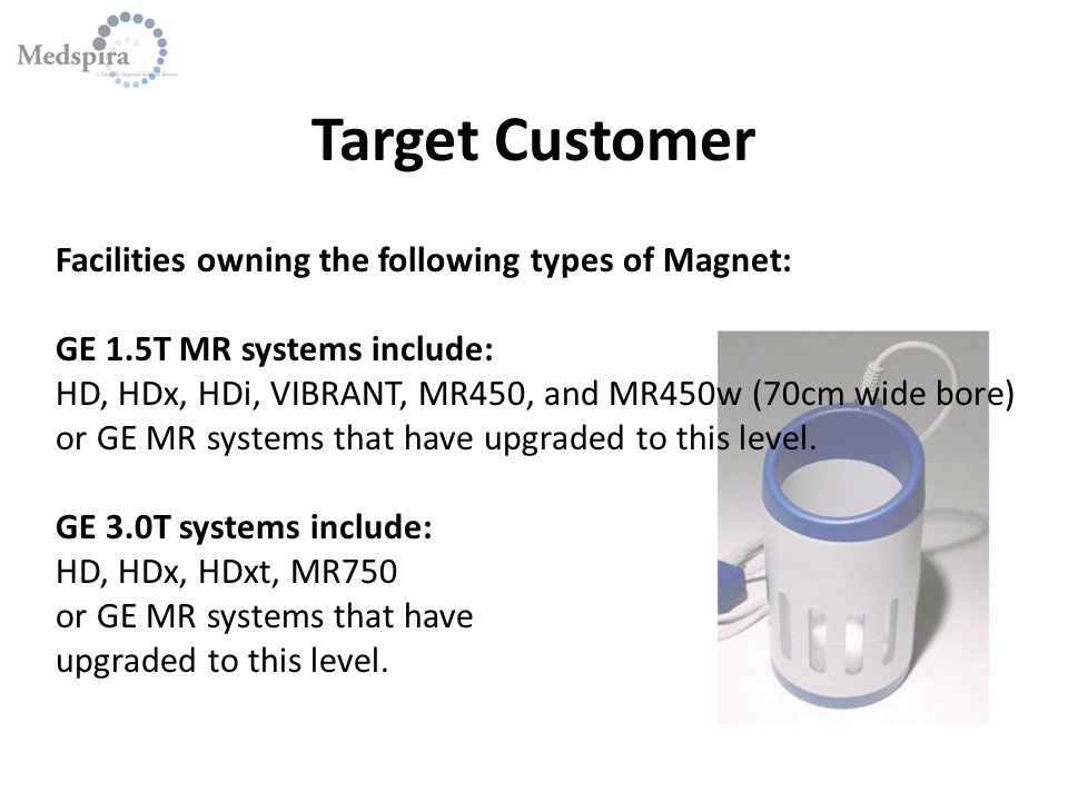 Target Customer Facilities owning the following types of Magnet: GE 1.5T MR systems include: HD, HDx, HDi, VIBRANT, MR450, and MR450w (70cm wide bore) or GE MR systems that have upgraded to this level.