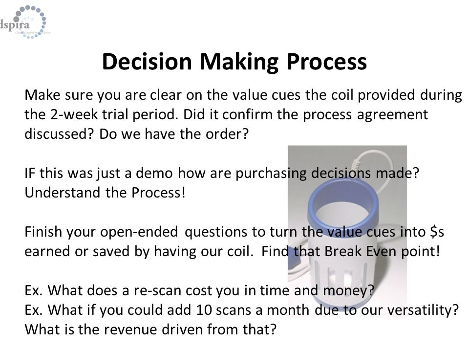 Decision Making Process Make sure you are clear on the value cues the coil provided during the 2-week trial period.