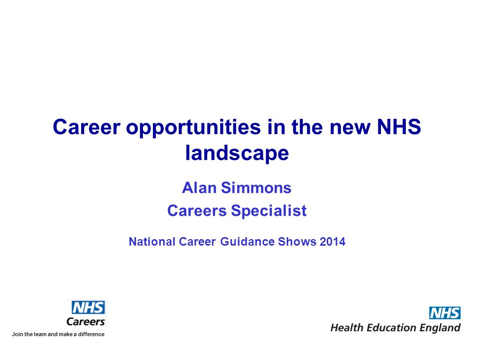 Alan Simmons Careers Specialist National Career Guidance Shows 2014 Join the team and make a difference Career opportunities in the new NHS landscape