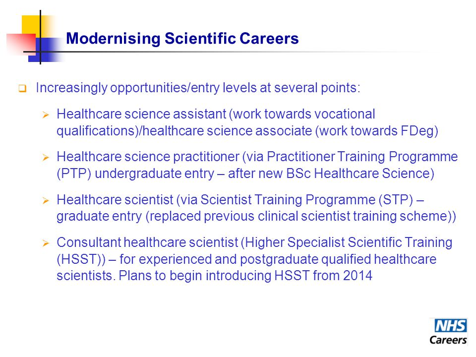 Modernising Scientific Careers  Increasingly opportunities/entry levels at several points:  Healthcare science assistant (work towards vocational qualifications)/healthcare science associate (work towards FDeg)  Healthcare science practitioner (via Practitioner Training Programme (PTP) undergraduate entry – after new BSc Healthcare Science)  Healthcare scientist (via Scientist Training Programme (STP) – graduate entry (replaced previous clinical scientist training scheme))  Consultant healthcare scientist (Higher Specialist Scientific Training (HSST)) – for experienced and postgraduate qualified healthcare scientists.