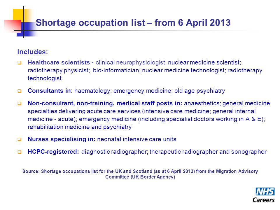 Shortage occupation list – from 6 April 2013 Includes:  Healthcare scientists - clinical neurophysiologist; nuclear medicine scientist; radiotherapy physicist; bio-informatician; nuclear medicine technologist; radiotherapy technologist  Consultants in: haematology; emergency medicine; old age psychiatry  Non-consultant, non-training, medical staff posts in: anaesthetics; general medicine specialties delivering acute care services (intensive care medicine; general internal medicine - acute); emergency medicine (including specialist doctors working in A & E); rehabilitation medicine and psychiatry  Nurses specialising in: neonatal intensive care units  HCPC-registered: diagnostic radiographer; therapeutic radiographer and sonographer Source: Shortage occupations list for the UK and Scotland (as at 6 April 2013) from the Migration Advisory Committee (UK Border Agency)