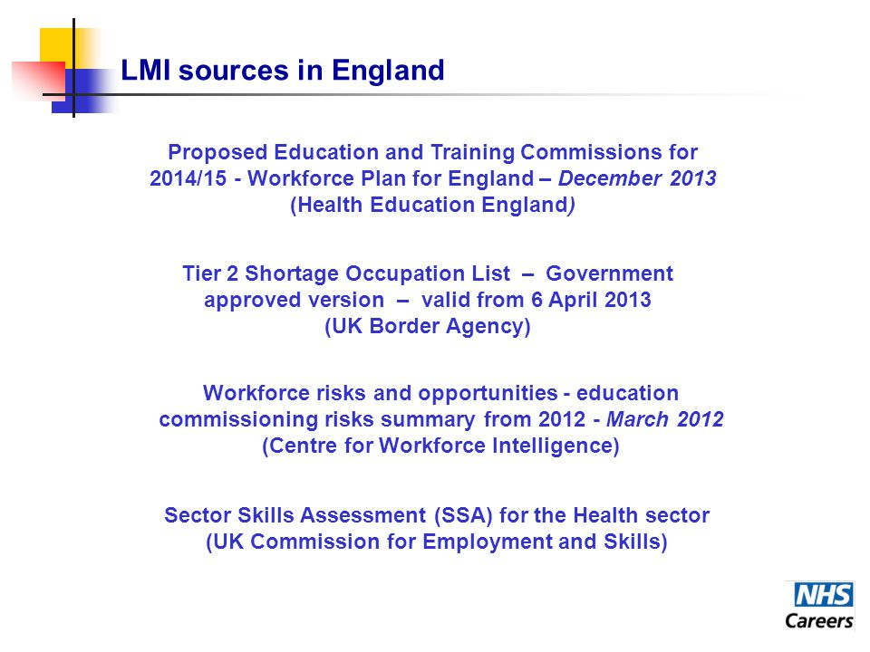 LMI sources in England Workforce risks and opportunities - education commissioning risks summary from 2012 - March 2012 (Centre for Workforce Intelligence) Tier 2 Shortage Occupation List – Government approved version – valid from 6 April 2013 (UK Border Agency) Proposed Education and Training Commissions for 2014/15 - Workforce Plan for England – December 2013 (Health Education England) Sector Skills Assessment (SSA) for the Health sector (UK Commission for Employment and Skills)