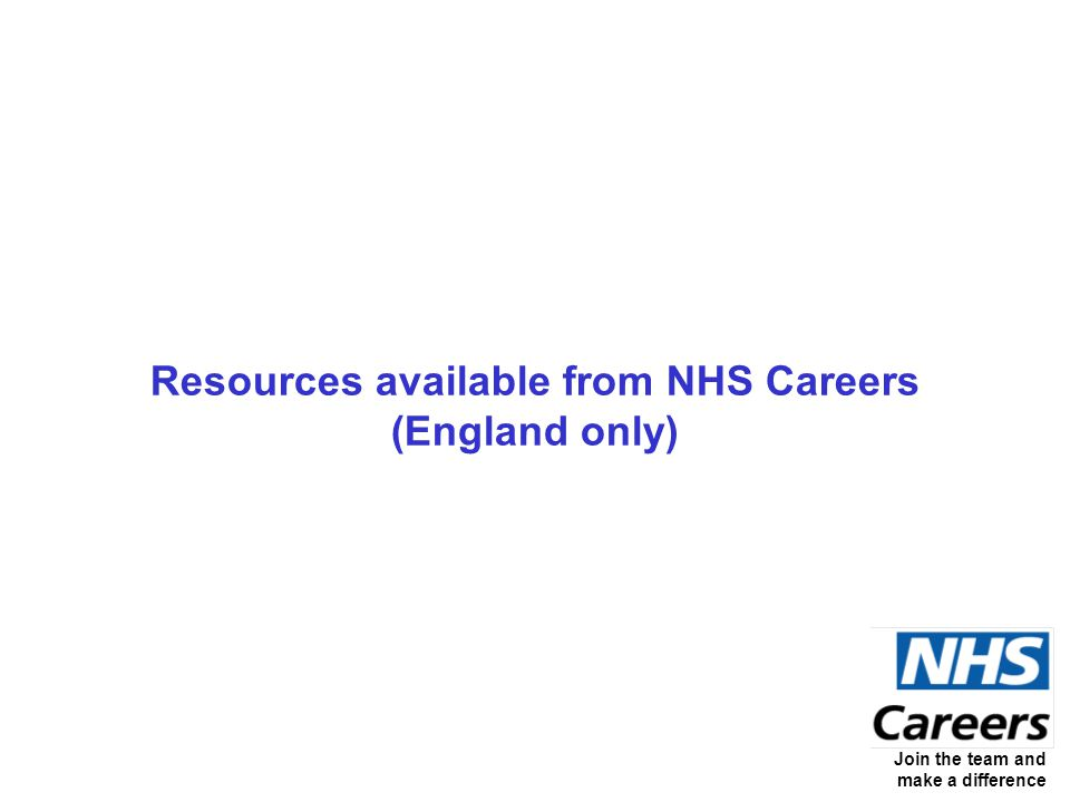 Join the team and make a difference Resources available from NHS Careers (England only)