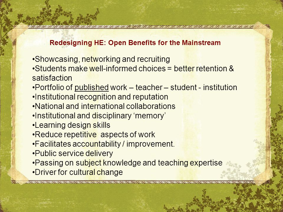 Redesigning HE: Open Benefits for the Mainstream Showcasing, networking and recruiting Students make well-informed choices = better retention & satisfaction Portfolio of published work – teacher – student - institution Institutional recognition and reputation National and international collaborations Institutional and disciplinary 'memory' Learning design skills Reduce repetitive aspects of work Facilitates accountability / improvement.