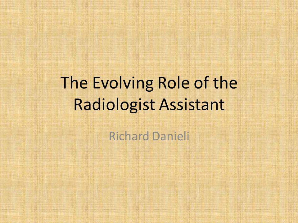 The Evolving Role of the Radiologist Assistant Richard Danieli