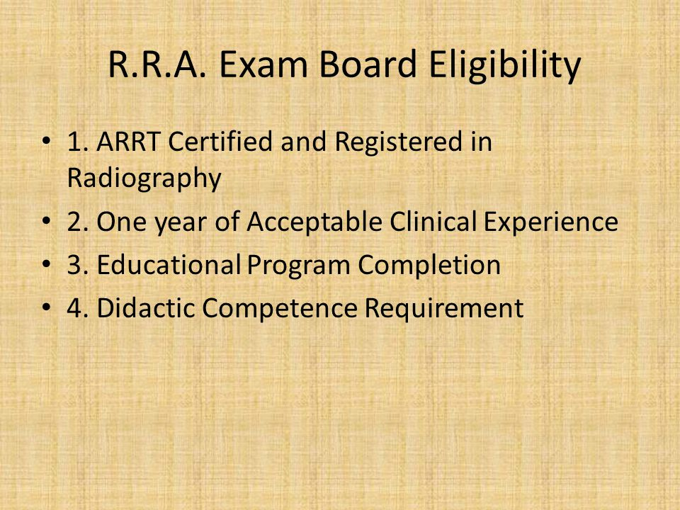 R.R.A.Exam Board Eligibility 1. ARRT Certified and Registered in Radiography 2.