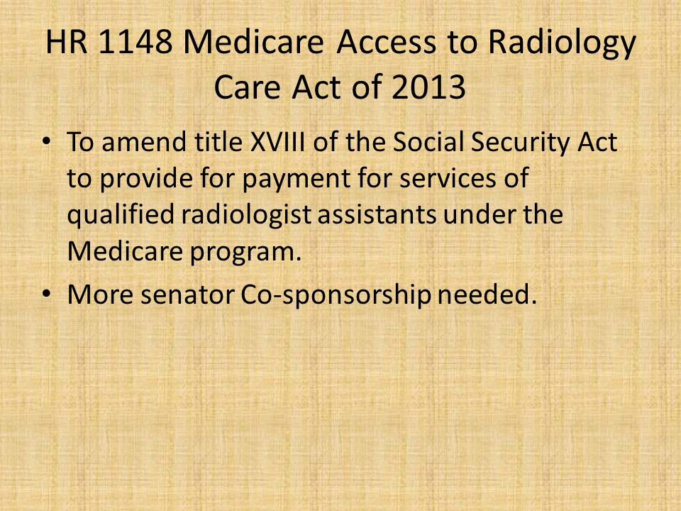 HR 1148 Medicare Access to Radiology Care Act of 2013 To amend title XVIII of the Social Security Act to provide for payment for services of qualified radiologist assistants under the Medicare program.
