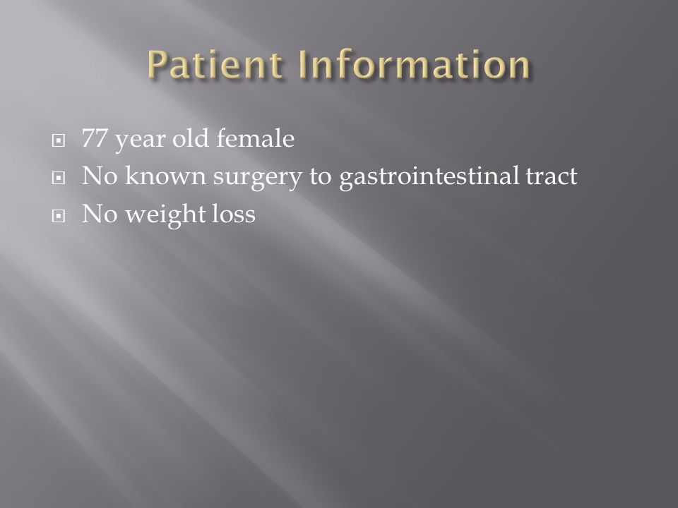  77 year old female  No known surgery to gastrointestinal tract  No weight loss