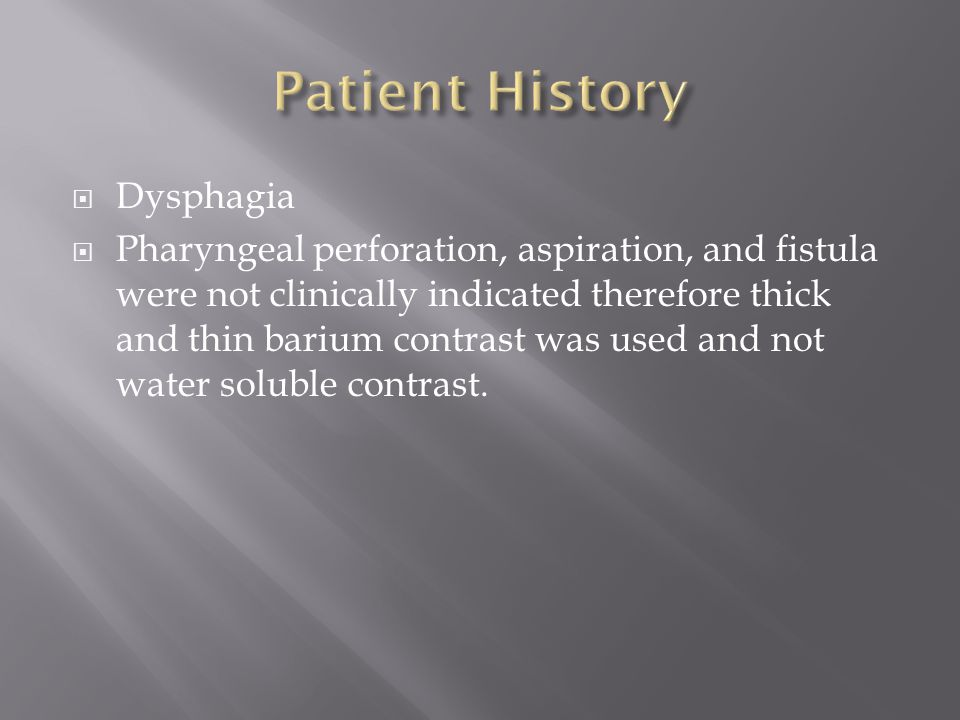  Dysphagia  Pharyngeal perforation, aspiration, and fistula were not clinically indicated therefore thick and thin barium contrast was used and not water soluble contrast.