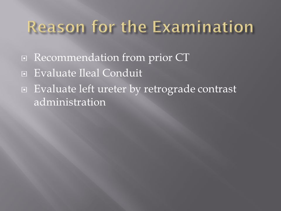  Recommendation from prior CT  Evaluate Ileal Conduit  Evaluate left ureter by retrograde contrast administration