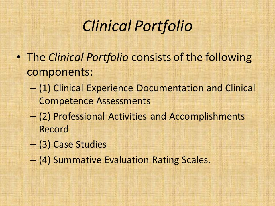 Clinical Portfolio The Clinical Portfolio consists of the following components: – (1) Clinical Experience Documentation and Clinical Competence Assessments – (2) Professional Activities and Accomplishments Record – (3) Case Studies – (4) Summative Evaluation Rating Scales.