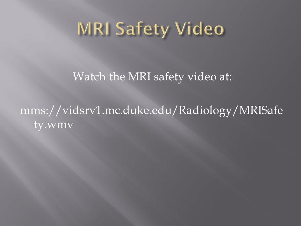Watch the MRI safety video at: mms://vidsrv1.mc.duke.edu/Radiology/MRISafe ty.wmv
