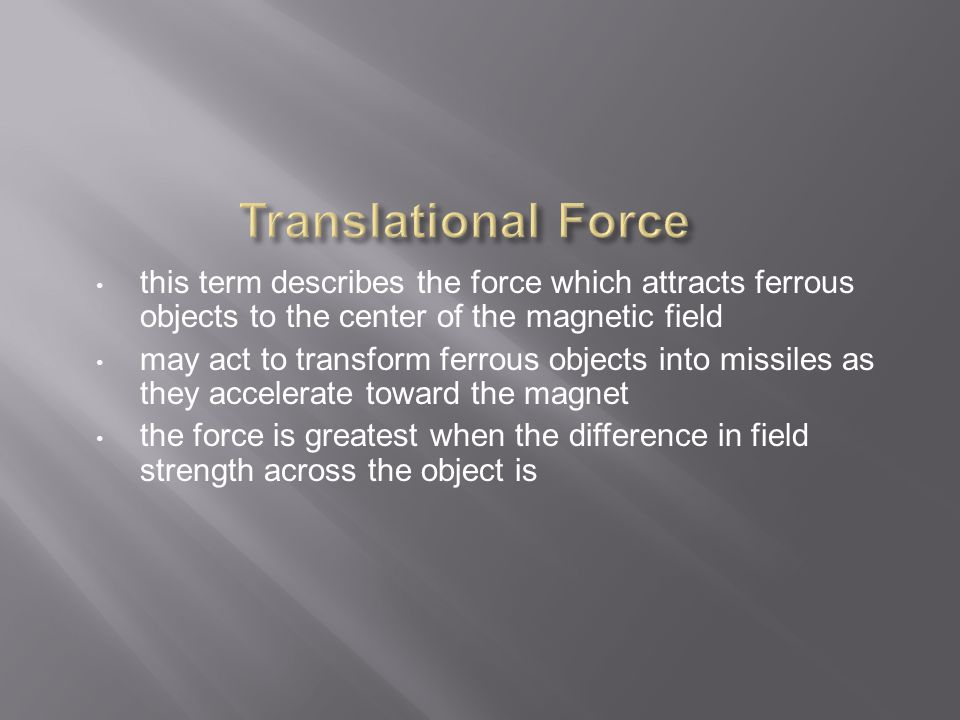 this term describes the force which attracts ferrous objects to the center of the magnetic field may act to transform ferrous objects into missiles as they accelerate toward the magnet the force is greatest when the difference in field strength across the object is