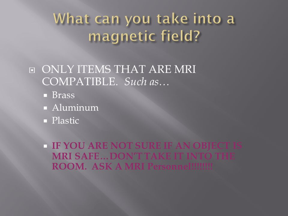  ONLY ITEMS THAT ARE MRI COMPATIBLE.