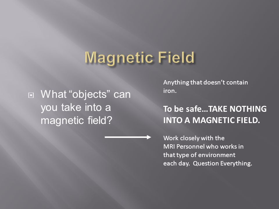 What objects can you take into a magnetic field.