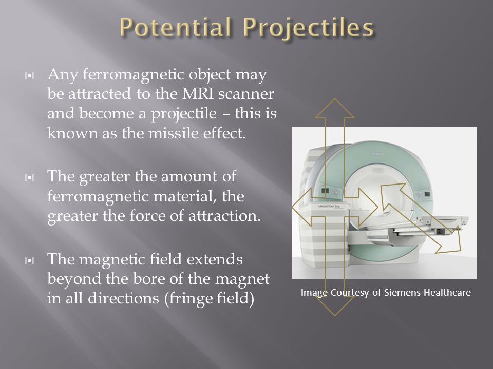  Any ferromagnetic object may be attracted to the MRI scanner and become a projectile – this is known as the missile effect.