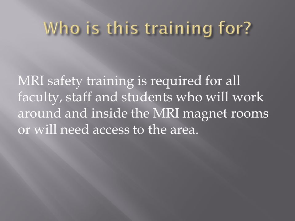 MRI safety training is required for all faculty, staff and students who will work around and inside the MRI magnet rooms or will need access to the area.