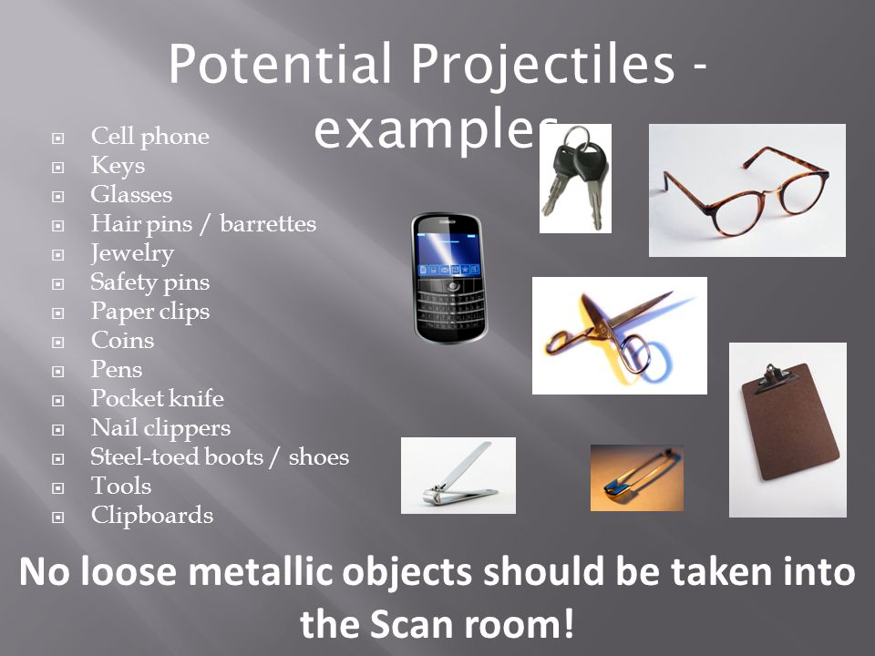 No loose metallic objects should be taken into the Scan room.