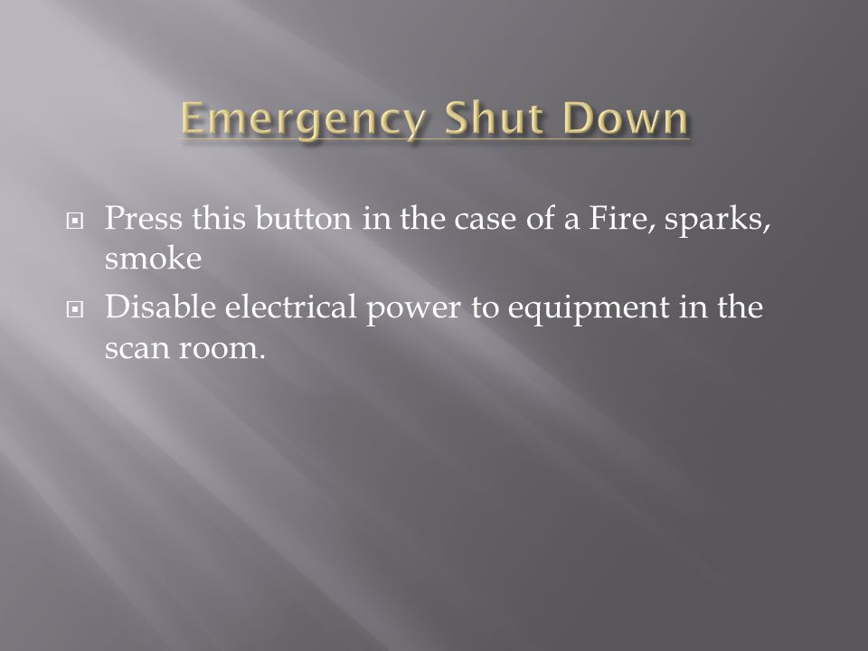 Press this button in the case of a Fire, sparks, smoke  Disable electrical power to equipment in the scan room.