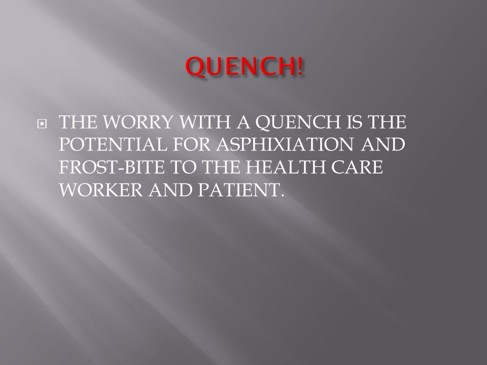  THE WORRY WITH A QUENCH IS THE POTENTIAL FOR ASPHIXIATION AND FROST-BITE TO THE HEALTH CARE WORKER AND PATIENT.