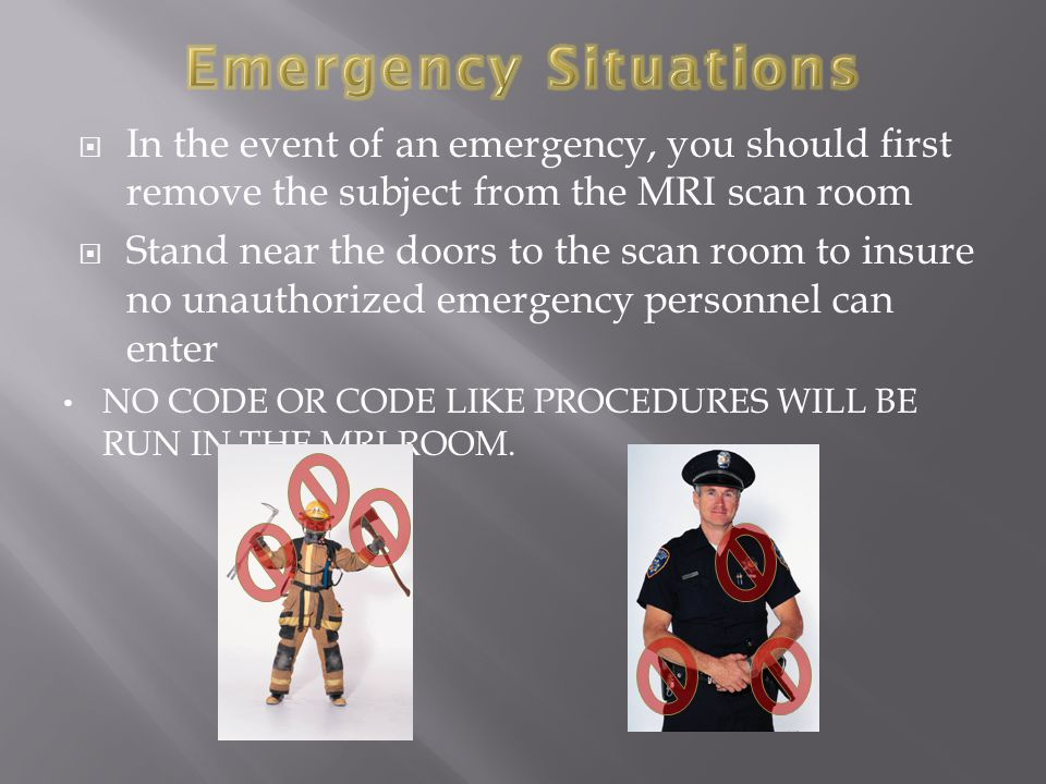  In the event of an emergency, you should first remove the subject from the MRI scan room  Stand near the doors to the scan room to insure no unauthorized emergency personnel can enter NO CODE OR CODE LIKE PROCEDURES WILL BE RUN IN THE MRI ROOM.