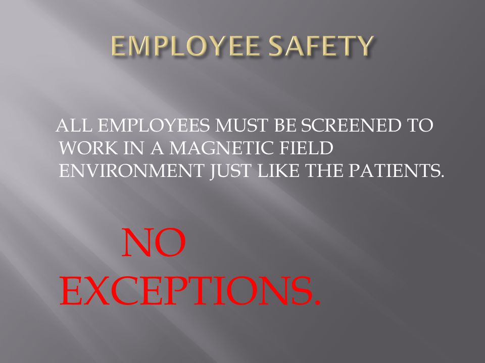 ALL EMPLOYEES MUST BE SCREENED TO WORK IN A MAGNETIC FIELD ENVIRONMENT JUST LIKE THE PATIENTS.
