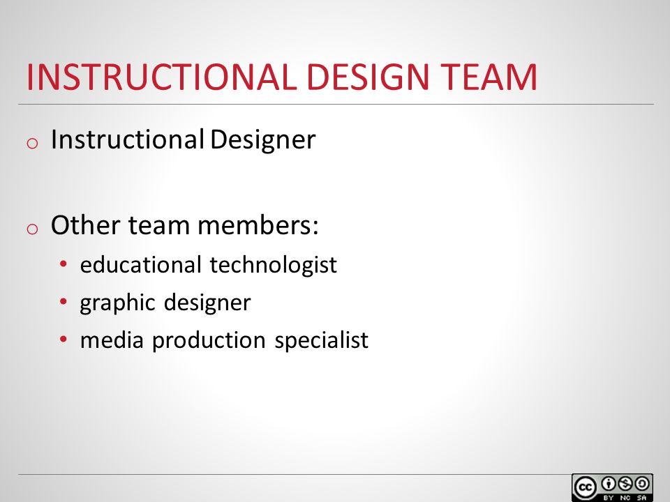INSTRUCTIONAL DESIGN TEAM o Instructional Designer o Other team members: educational technologist graphic designer media production specialist