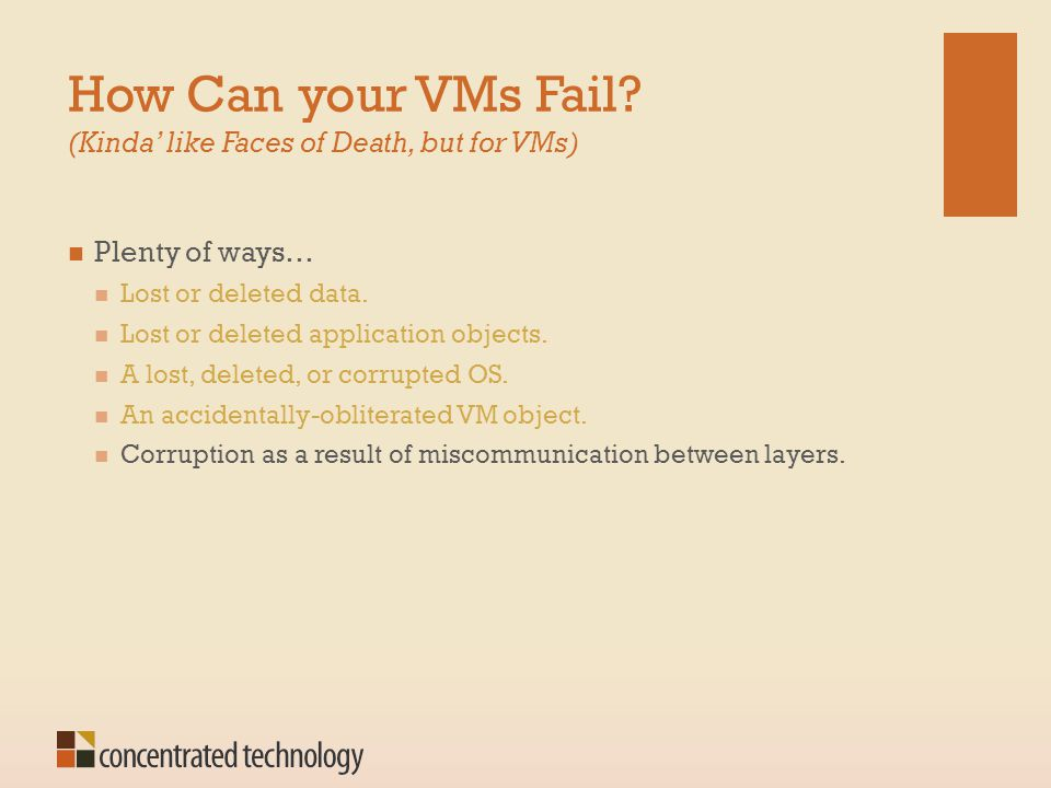 How Can your VMs Fail? (Kinda' like Faces of Death, but for VMs) Plenty of ways… Lost or deleted data. Lost or deleted application objects. A lost, de