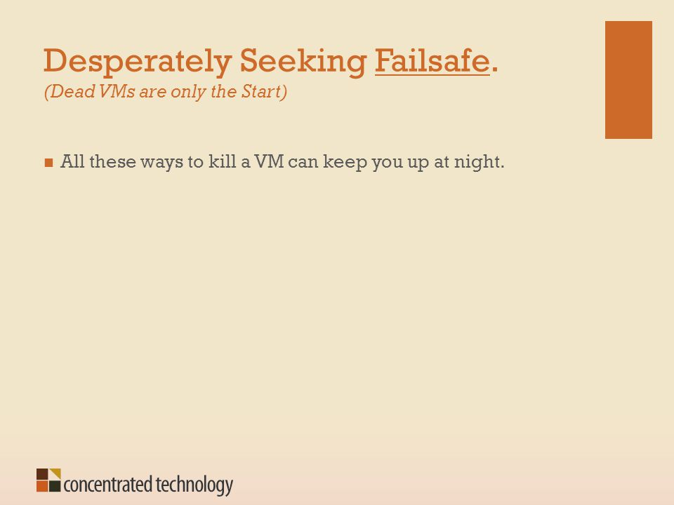Desperately Seeking Failsafe. (Dead VMs are only the Start) All these ways to kill a VM can keep you up at night.
