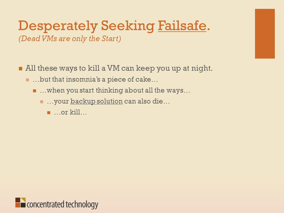 Desperately Seeking Failsafe. (Dead VMs are only the Start) All these ways to kill a VM can keep you up at night. …but that insomnia's a piece of cake