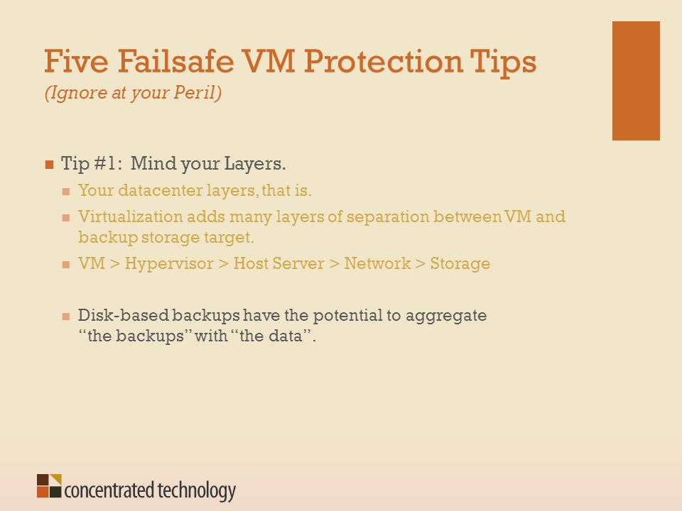 Five Failsafe VM Protection Tips (Ignore at your Peril) Tip #1: Mind your Layers. Your datacenter layers, that is. Virtualization adds many layers of