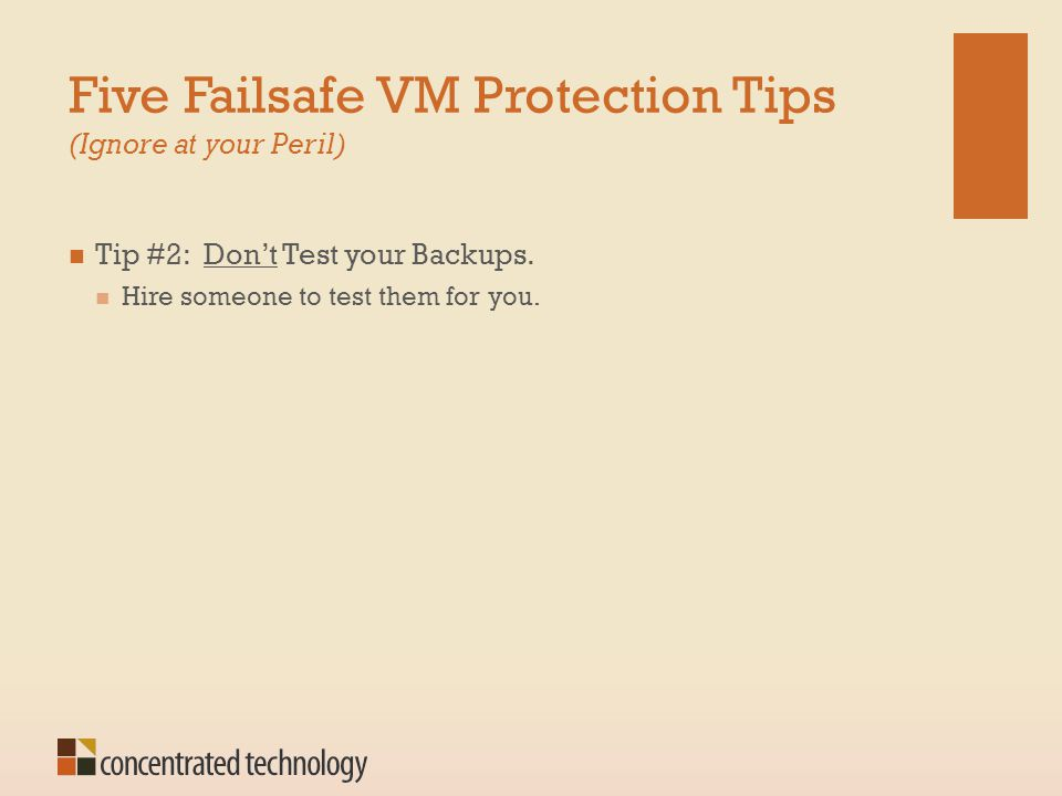 Five Failsafe VM Protection Tips (Ignore at your Peril) Tip #2: Don't Test your Backups. Hire someone to test them for you.