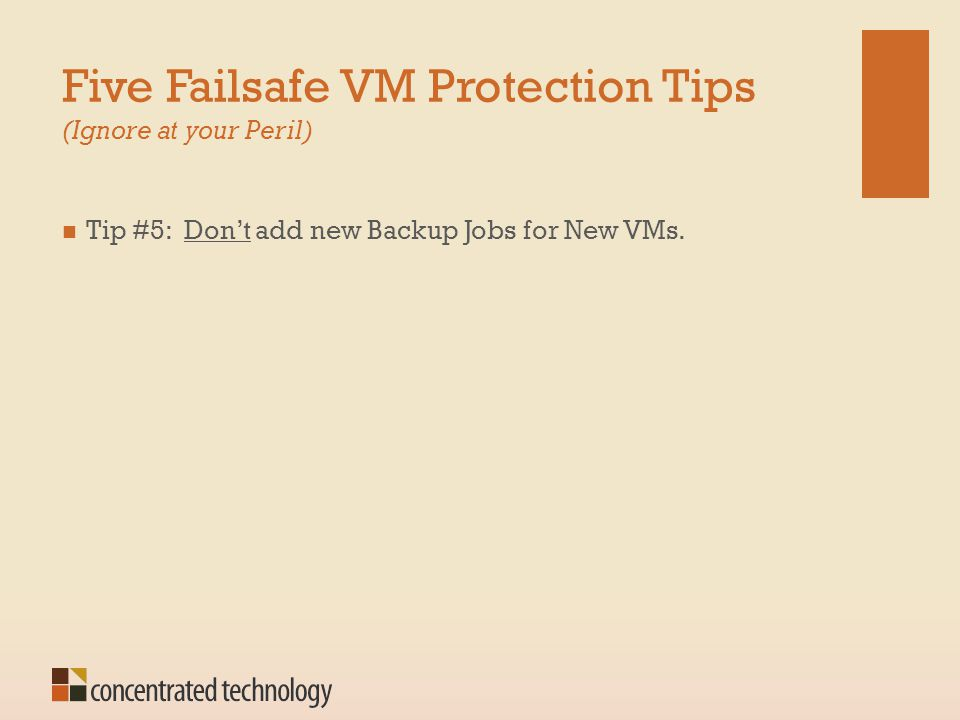 Five Failsafe VM Protection Tips (Ignore at your Peril) Tip #5: Don't add new Backup Jobs for New VMs.